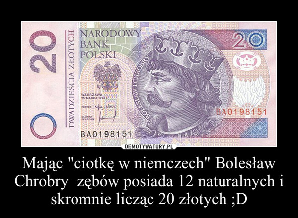 """Mając """"ciotkę w niemczech"""" Bolesław Chrobry  zębów posiada 12 naturalnych i skromnie licząc 20 złotych ;D –"""