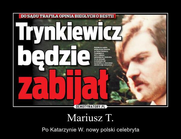 Mariusz T. – Po Katarzynie W. nowy polski celebryta