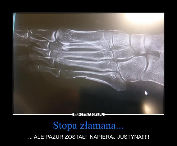 Stopa złamana... – ... ALE PAZUR ZOSTAŁ!  NAPIERAJ JUSTYNA!!!!!