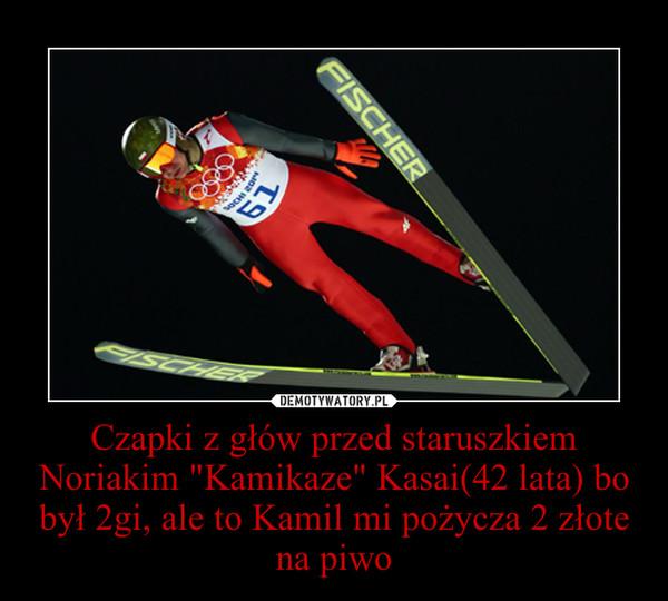 """Czapki z głów przed staruszkiem Noriakim """"Kamikaze"""" Kasai(42 lata) bo był 2gi, ale to Kamil mi pożycza 2 złote na piwo –"""
