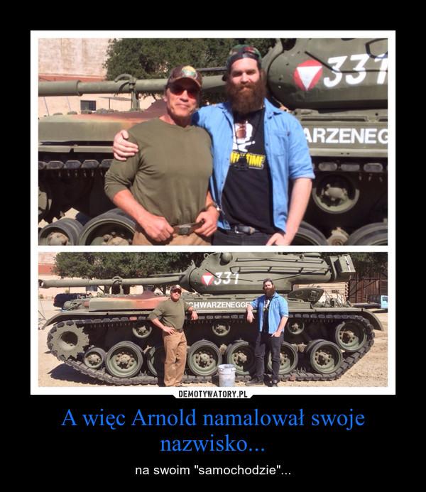 """A więc Arnold namalował swoje nazwisko... – na swoim """"samochodzie""""..."""