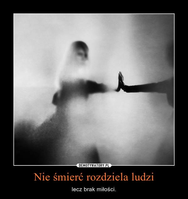 Nie śmierć rozdziela ludzi – lecz brak miłości.