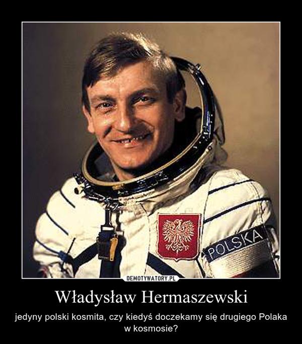 Władysław Hermaszewski – jedyny polski kosmita, czy kiedyś doczekamy się drugiego Polaka w kosmosie?