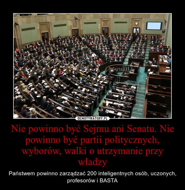 Nie powinno być Sejmu ani Senatu. Nie powinno być partii politycznych, wyborów, walki o utrzymanie przy władzy – Państwem powinno zarządzać 200 inteligentnych osób, uczonych, profesorów i BASTA