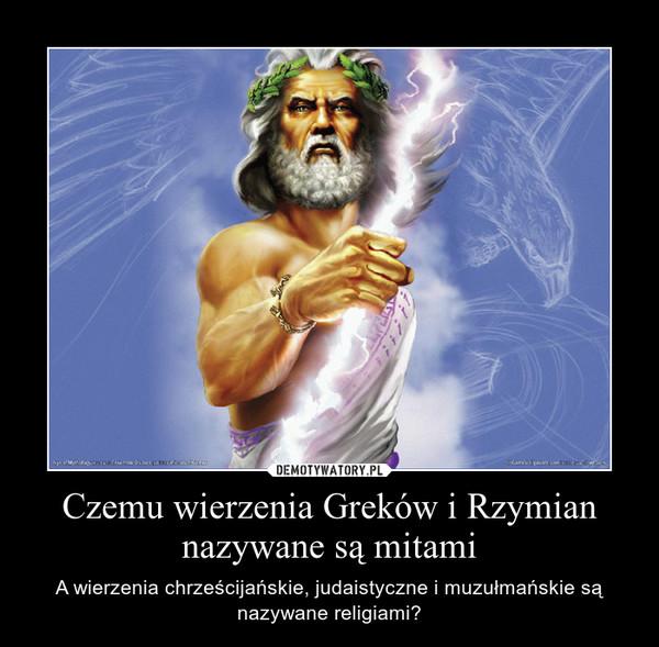 Czemu wierzenia Greków i Rzymian nazywane są mitami – A wierzenia chrześcijańskie, judaistyczne i muzułmańskie są nazywane religiami?