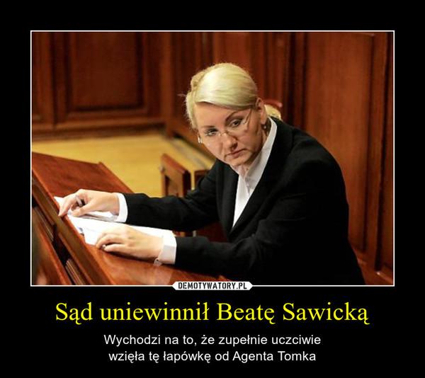 Sąd uniewinnił Beatę Sawicką – Wychodzi na to, że zupełnie uczciwiewzięła tę łapówkę od Agenta Tomka