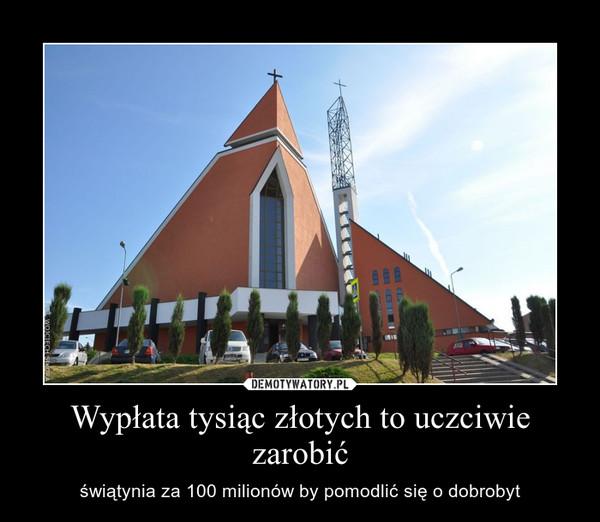 Wypłata tysiąc złotych to uczciwie zarobić – świątynia za 100 milionów by pomodlić się o dobrobyt