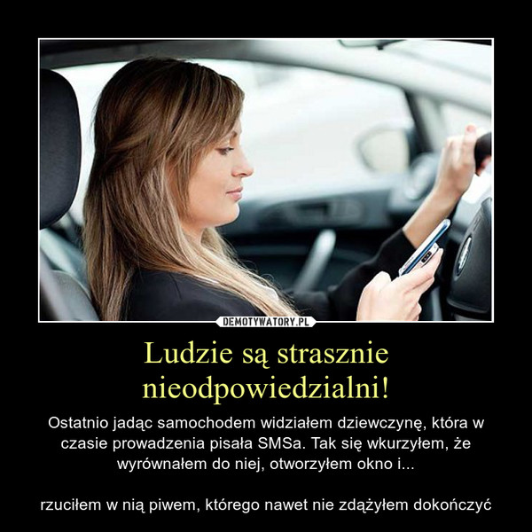 Ludzie są strasznie nieodpowiedzialni! – Ostatnio jadąc samochodem widziałem dziewczynę, która w czasie prowadzenia pisała SMSa. Tak się wkurzyłem, że wyrównałem do niej, otworzyłem okno i...rzuciłem w nią piwem, którego nawet nie zdążyłem dokończyć
