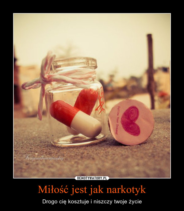 Miłość jest jak narkotyk – Drogo cię kosztuje i niszczy twoje życie