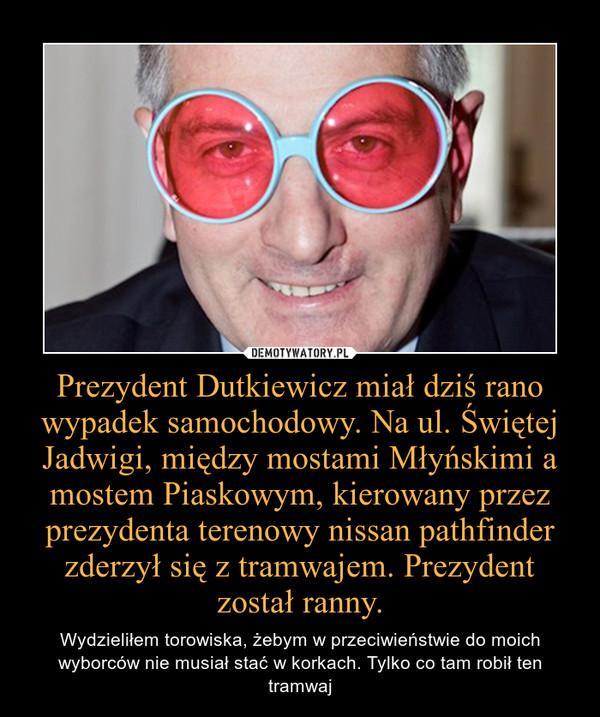 Prezydent Dutkiewicz miał dziś rano wypadek samochodowy. Na ul. Świętej Jadwigi, między mostami Młyńskimi a mostem Piaskowym, kierowany przez prezydenta terenowy nissan pathfinder zderzył się z tramwajem. Prezydent został ranny. – Wydzieliłem torowiska, żebym w przeciwieństwie do moich wyborców nie musiał stać w korkach. Tylko co tam robił ten tramwaj
