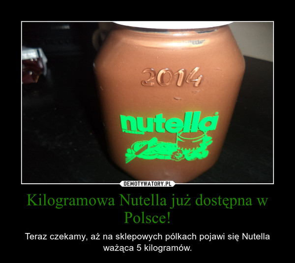 Kilogramowa Nutella już dostępna w Polsce! – Teraz czekamy, aż na sklepowych pólkach pojawi się Nutella ważąca 5 kilogramów.