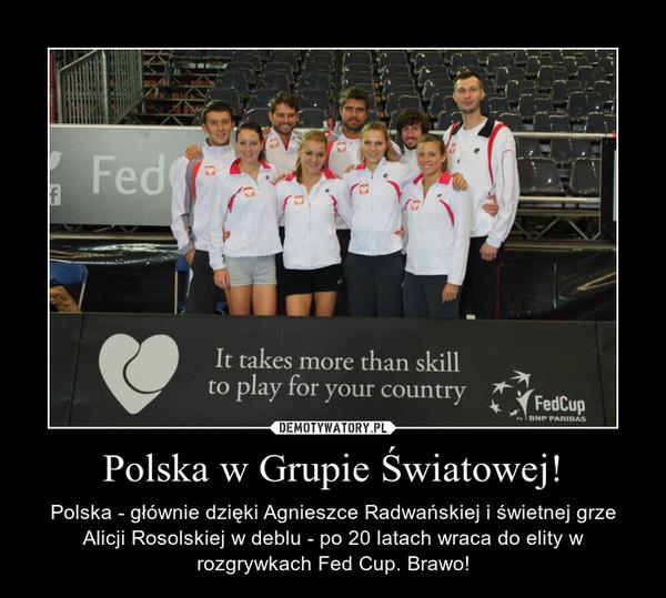 Polska w Grupie Światowej! – Polska - głównie dzięki Agnieszce Radwańskiej i świetnej grze Alicji Rosolskiej w deblu - po 20 latach wraca do elity w rozgrywkach Fed Cup. Brawo!