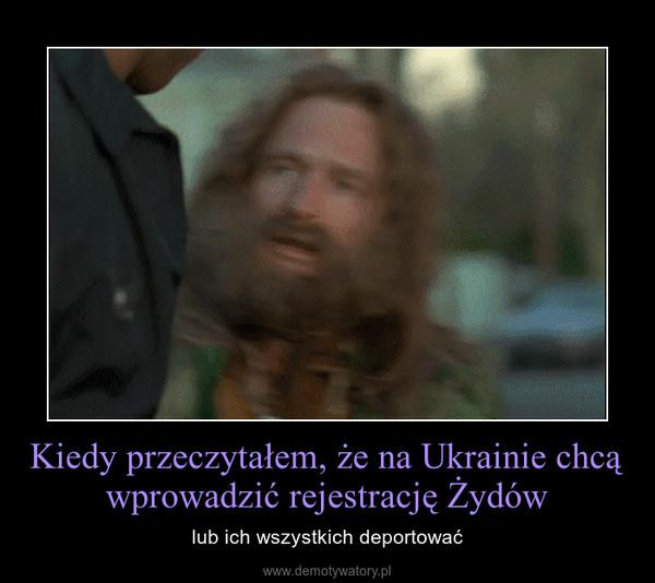 Kiedy przeczytałem, że na Ukrainie chcą wprowadzić rejestrację Żydów – lub ich wszystkich deportować