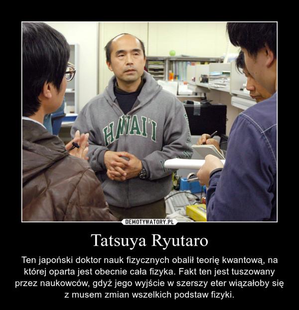 Tatsuya Ryutaro – Ten japoński doktor nauk fizycznych obalił teorię kwantową, na której oparta jest obecnie cała fizyka. Fakt ten jest tuszowany przez naukowców, gdyż jego wyjście w szerszy eter wiązałoby się z musem zmian wszelkich podstaw fizyki.