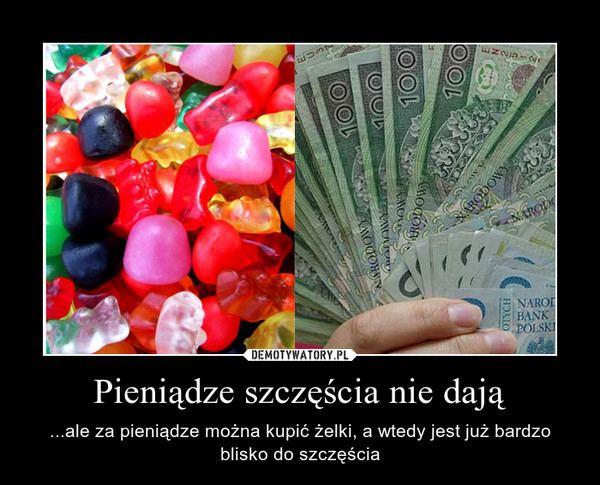 Pieniądze szczęścia nie dają – ...ale za pieniądze można kupić żelki, a wtedy jest już bardzo blisko do szczęścia