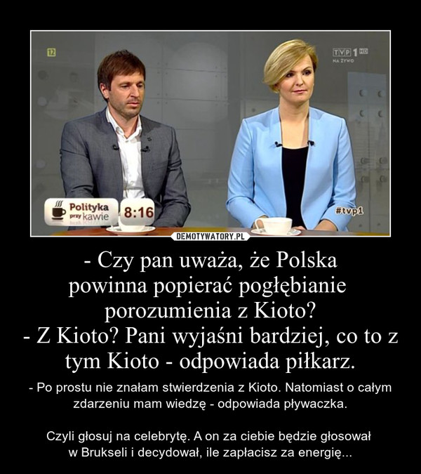 - Czy pan uważa, że Polskapowinna popierać pogłębianie porozumienia z Kioto?- Z Kioto? Pani wyjaśni bardziej, co to z tym Kioto - odpowiada piłkarz. – - Po prostu nie znałam stwierdzenia z Kioto. Natomiast o całym zdarzeniu mam wiedzę - odpowiada pływaczka.\n\nCzyli głosuj na celebrytę. A on za ciebie będzie głosował \nw Brukseli i decydował, ile zapłacisz za energię...