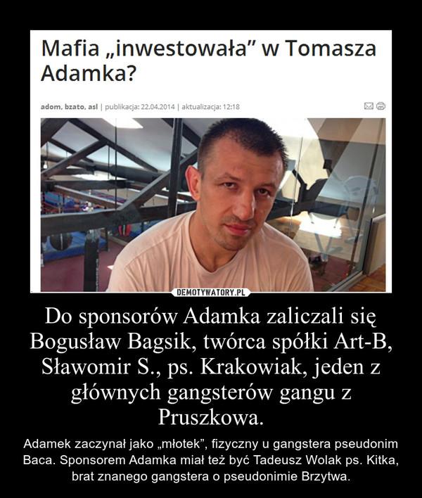 Do sponsorów Adamka zaliczali się Bogusław Bagsik, twórca spółki Art-B, Sławomir S., ps. Krakowiak, jeden z głównych gangsterów gangu z Pruszkowa.