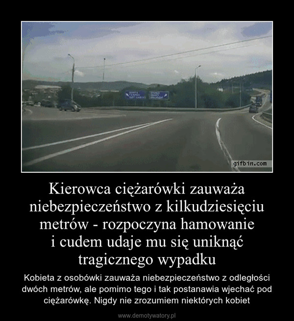 Kierowca ciężarówki zauważa niebezpieczeństwo z kilkudziesięciu metrów - rozpoczyna hamowaniei cudem udaje mu się uniknąć tragicznego wypadku – Kobieta z osobówki zauważa niebezpieczeństwo z odległości dwóch metrów, ale pomimo tego i tak postanawia wjechać pod ciężarówkę. Nigdy nie zrozumiem niektórych kobiet