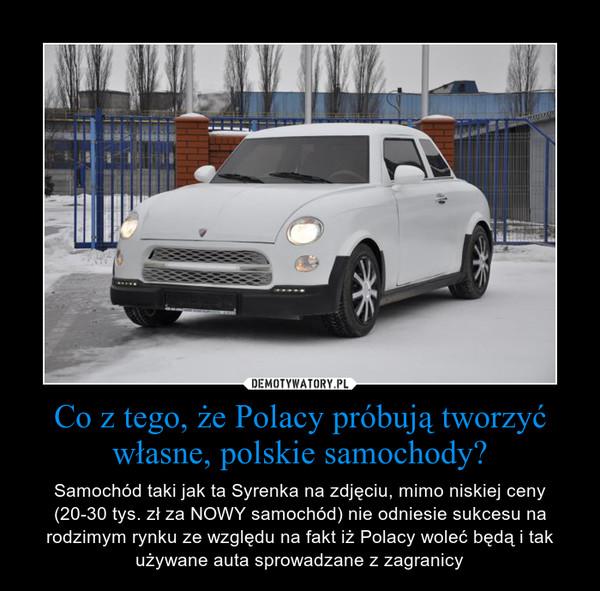 Co z tego, że Polacy próbują tworzyć własne, polskie samochody? – Samochód taki jak ta Syrenka na zdjęciu, mimo niskiej ceny (20-30 tys. zł za NOWY samochód) nie odniesie sukcesu na rodzimym rynku ze względu na fakt iż Polacy woleć będą i tak używane auta sprowadzane z zagranicy