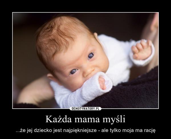 Każda mama myśli – ...że jej dziecko jest najpiękniejsze - ale tylko moja ma rację