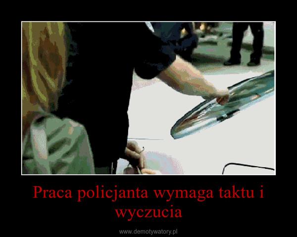 Praca policjanta wymaga taktu i wyczucia –