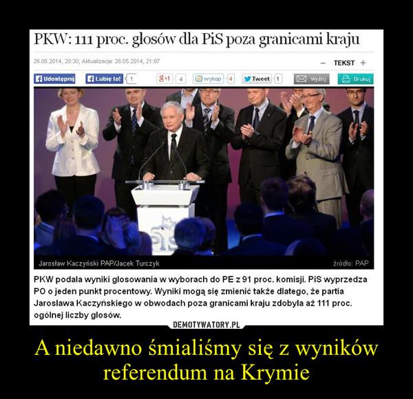 A niedawno śmialiśmy się z wyników referendum na Krymie –