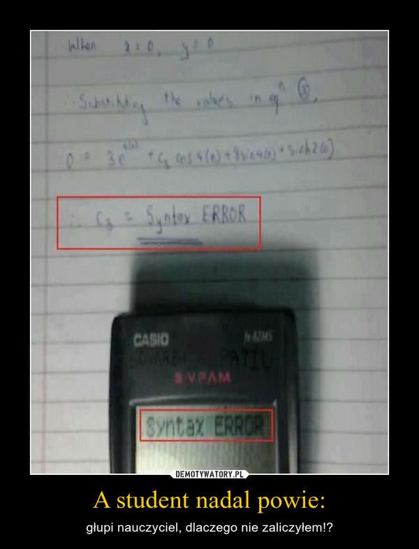 A student nadal powie: – głupi nauczyciel, dlaczego nie zaliczyłem!?