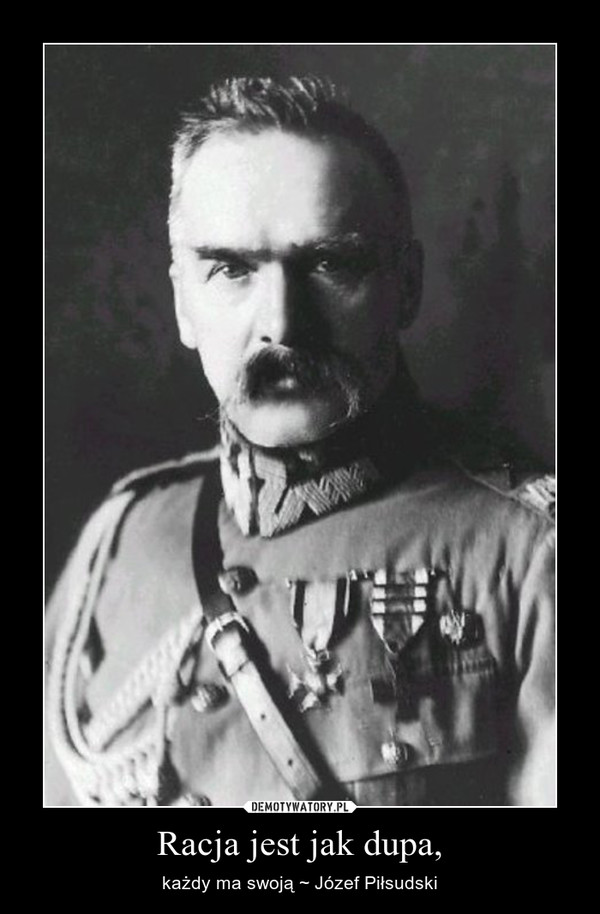 Racja jest jak dupa, – każdy ma swoją ~ Józef Piłsudski