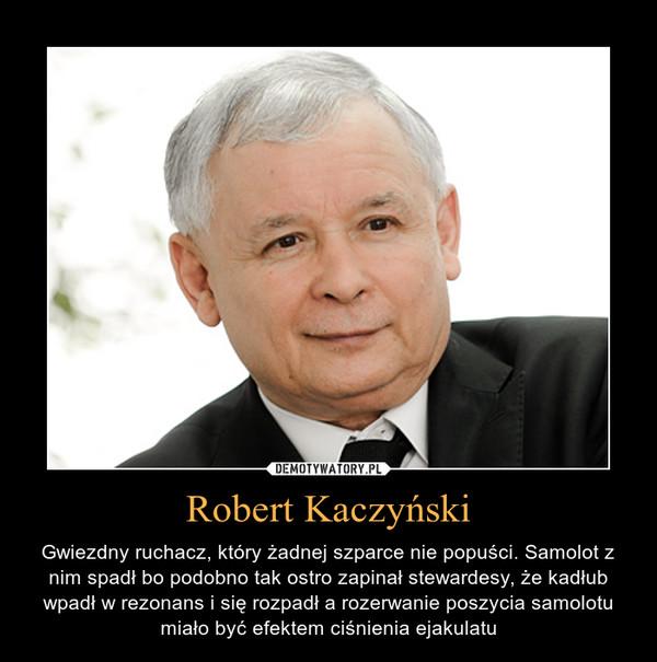 Robert Kaczyński – Gwiezdny ruchacz, który żadnej szparce nie popuści. Samolot z nim spadł bo podobno tak ostro zapinał stewardesy, że kadłub wpadł w rezonans i się rozpadł a rozerwanie poszycia samolotu miało być efektem ciśnienia ejakulatu