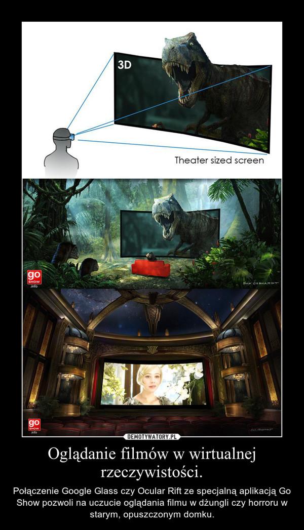Oglądanie filmów w wirtualnej rzeczywistości. – Połączenie Google Glass czy Ocular Rift ze specjalną aplikacją Go Show pozwoli na uczucie oglądania filmu w dżungli czy horroru w starym, opuszczonym domku.