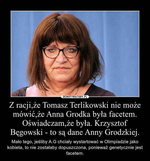 Z racji,że Tomasz Terlikowski nie może mówić,że Anna Grodka była facetem. Oświadczam,że była. Krzysztof Bęgowski - to są dane Anny Grodzkiej. – Mało tego, jeśliby A.G chciały wystartować w Olimpiadzie jako kobieta, to nie zostałaby dopuszczona, ponieważ genetycznie jest facetem.