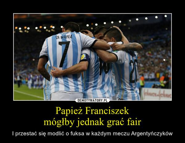 Papież Franciszekmógłby jednak grać fair – I przestać się modlić o fuksa w każdym meczu Argentyńczyków