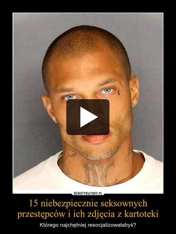 15 niebezpiecznie seksownych przestępców i ich zdjęcia z kartoteki – Którego najchętniej resocjalizowałabyś?