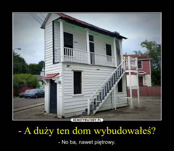 - A duży ten dom wybudowałeś? – - No ba, nawet piętrowy.