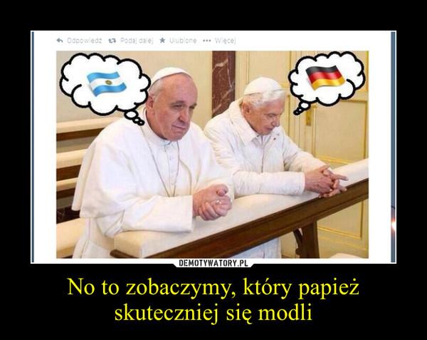 No to zobaczymy, który papież skuteczniej się modli –