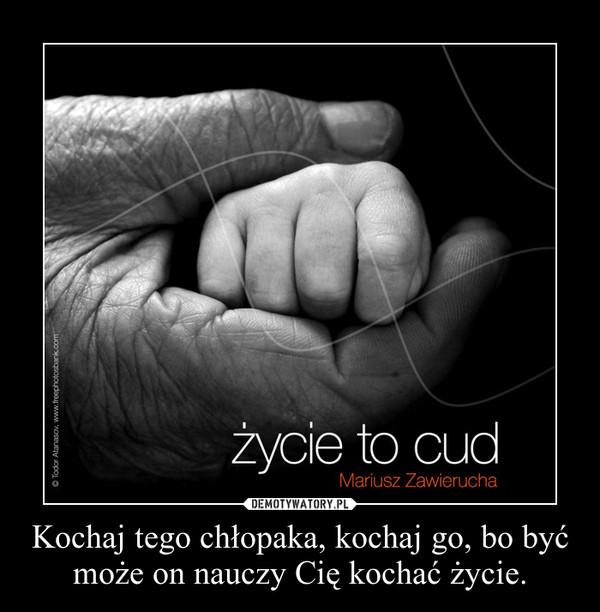 Kochaj tego chłopaka, kochaj go, bo być może on nauczy Cię kochać życie. –