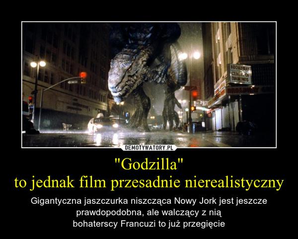"""""""Godzilla""""to jednak film przesadnie nierealistyczny – Gigantyczna jaszczurka niszcząca Nowy Jork jest jeszcze prawdopodobna, ale walczący z niąbohaterscy Francuzi to już przegięcie"""