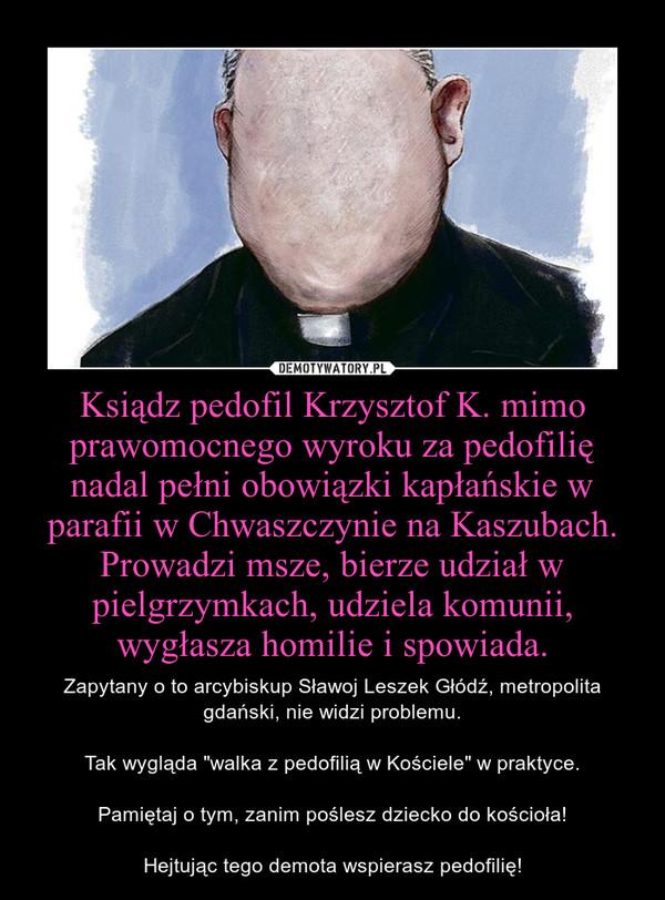 """Ksiądz pedofil Krzysztof K. mimo prawomocnego wyroku za pedofilię nadal pełni obowiązki kapłańskie w parafii w Chwaszczynie na Kaszubach. Prowadzi msze, bierze udział w pielgrzymkach, udziela komunii, wygłasza homilie i spowiada. – Zapytany o to arcybiskup Sławoj Leszek Głódź, metropolita gdański, nie widzi problemu.\n\nTak wygląda """"walka z pedofilią w Kościele"""" w praktyce.\n\nPamiętaj o tym, zanim poślesz dziecko do kościoła!\n\nHejtując tego demota wspierasz pedofilię!"""
