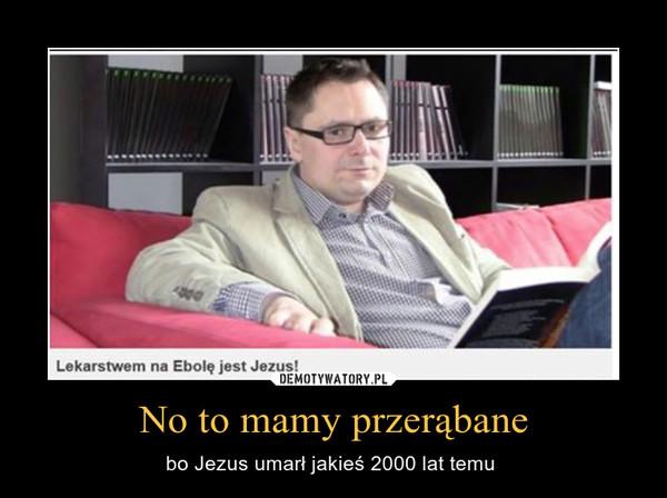 No to mamy przerąbane – bo Jezus umarł jakieś 2000 lat temu