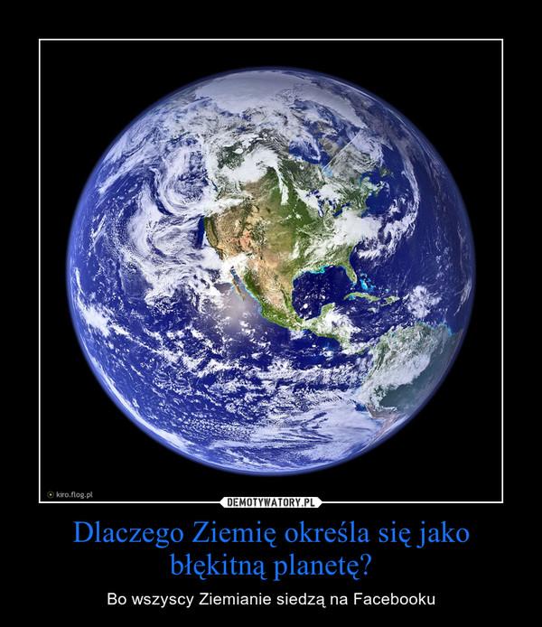 Dlaczego Ziemię określa się jako błękitną planetę? – Bo wszyscy Ziemianie siedzą na Facebooku