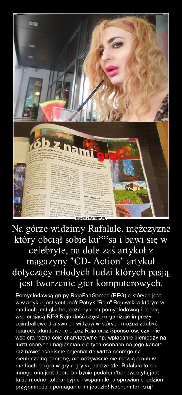 """Na górze widzimy Rafalale, mężczyzne który obciął sobie ku**sa i bawi się w celebryte, na dole zaś artykuł z magazyny """"CD- Action"""" artykuł dotyczący młodych ludzi których pasją jest tworzenie gier komputerowych. – Pomysłodawcą grupy RojoFanGames (RFG) o których jest w.w artykuł jest youtube'r Patryk """"Rojo"""" Rojewski a którym w mediach jest głucho, poza byciem pomysłodawcą i osobą wspierającą RFG Rojo dość często organizuje imprezy paintballowe dla swoich widzów w których można zdobyć nagrody ufundowanę przez Roja oraz Sponsorów, czynnie wspiera różne cele charytatywne np. wpłacanie pieniędzy na ludzi chorych i nagłaśnianie o tych osobach na jego kanale raz nawet osobiście pojechał do widza chorego na nieuleczalną chorobę, ale oczywiście nie mówią o nim w mediach bo gra w gry a gry są bardzo złe. Rafalala to co innego ona jest dobra bo bycie pedałem/transwestytą jest takie modne, tolerancyjne i wspaniałe, a sprawianie ludziom przyjemności i pomaganie im jest złe! Kocham ten kraj!"""