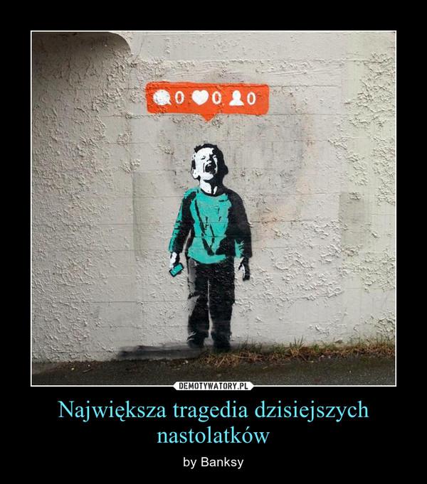 Największa tragedia dzisiejszych nastolatków – by Banksy