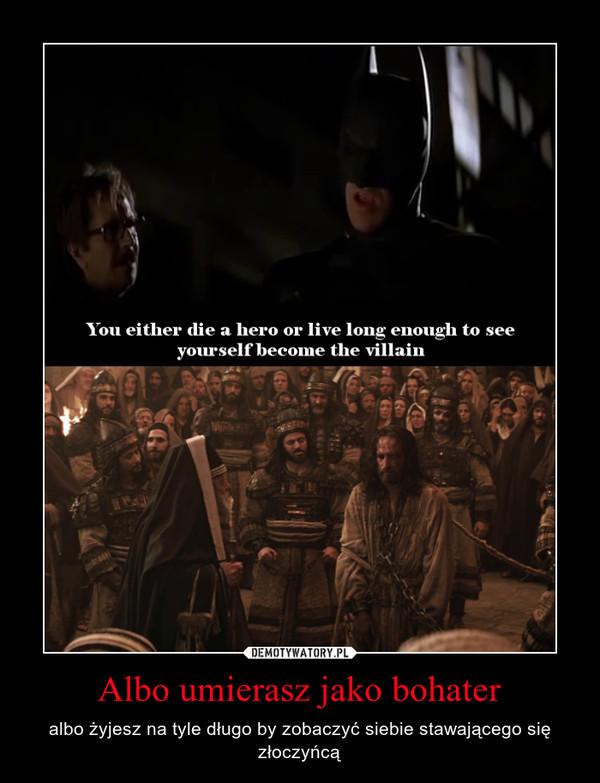 Albo umierasz jako bohater – albo żyjesz na tyle długo by zobaczyć siebie stawającego się złoczyńcą