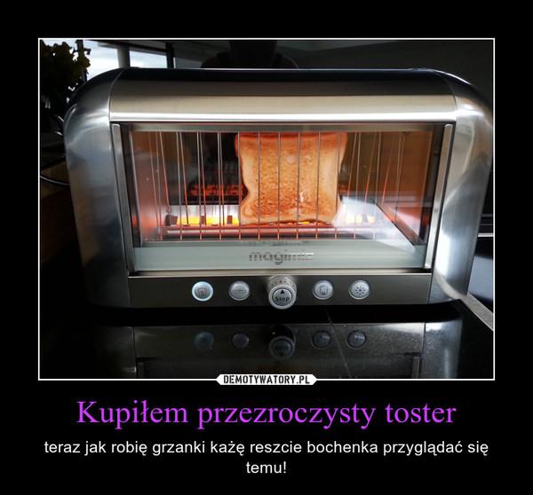Kupiłem przezroczysty toster – teraz jak robię grzanki każę reszcie bochenka przyglądać się temu!