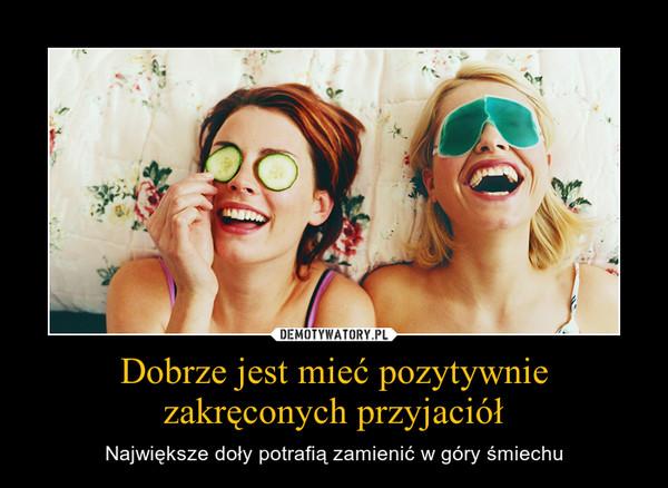 Dobrze jest mieć pozytywnie zakręconych przyjaciół – Największe doły potrafią zamienić w góry śmiechu