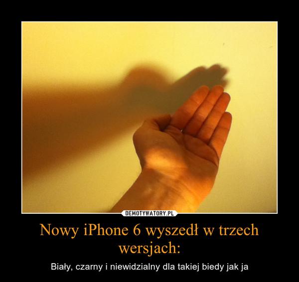 Nowy iPhone 6 wyszedł w trzech wersjach: – Biały, czarny i niewidzialny dla takiej biedy jak ja