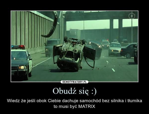 Obudź się :) – Wiedz że jeśli obok Ciebie dachuje samochód bez silnika i tłumika to musi być MATRIX