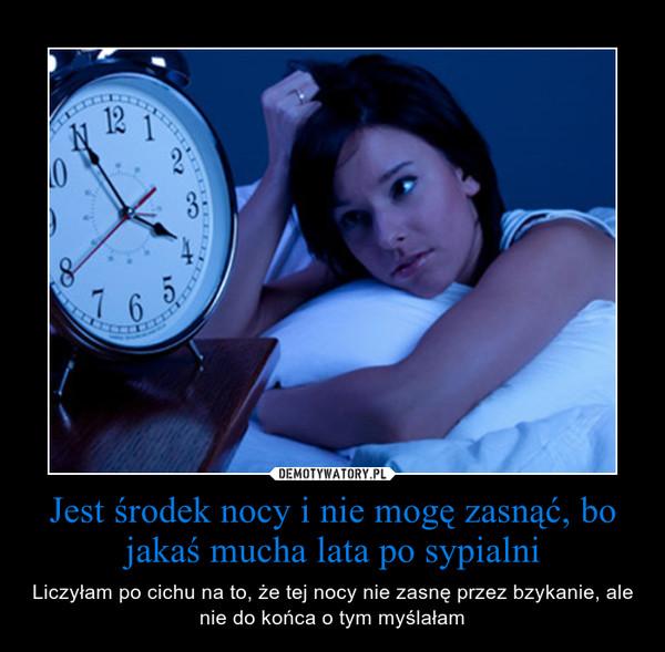 Jest środek nocy i nie mogę zasnąć, bo jakaś mucha lata po sypialni – Liczyłam po cichu na to, że tej nocy nie zasnę przez bzykanie, ale nie do końca o tym myślałam