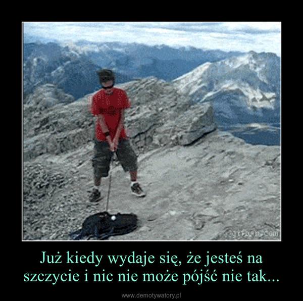 Już kiedy wydaje się, że jesteś na szczycie i nic nie może pójść nie tak... –