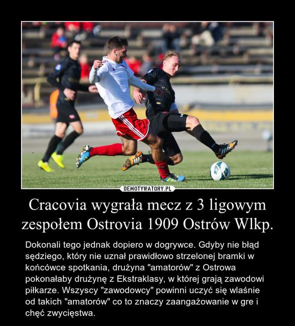 """Cracovia wygrała mecz z 3 ligowym zespołem Ostrovia 1909 Ostrów Wlkp. – Dokonali tego jednak dopiero w dogrywce. Gdyby nie błąd sędziego, który nie uznał prawidłowo strzelonej bramki w końcówce spotkania, drużyna """"amatorów"""" z Ostrowa pokonałaby drużynę z Ekstraklasy, w której grają zawodowi piłkarze. Wszyscy """"zawodowcy"""" powinni uczyć się wlaśnie od takich """"amatorów"""" co to znaczy zaangażowanie w gre i chęć zwycięstwa."""
